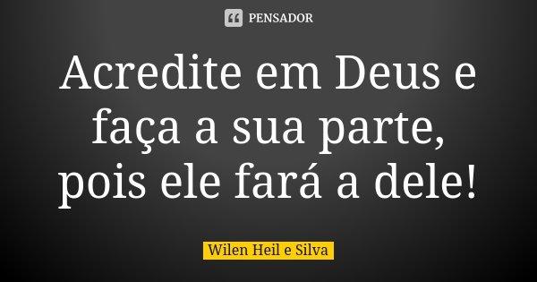 Acredite em Deus e faça a sua parte, pois ele fará a dele!... Frase de Wilen Heil e Silva.