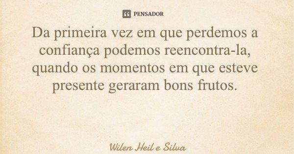 Da primeira vez em que perdemos a confiança podemos reencontra-la, quando os momentos em que esteve presente geraram bons frutos.... Frase de Wilen Heil e Silva.