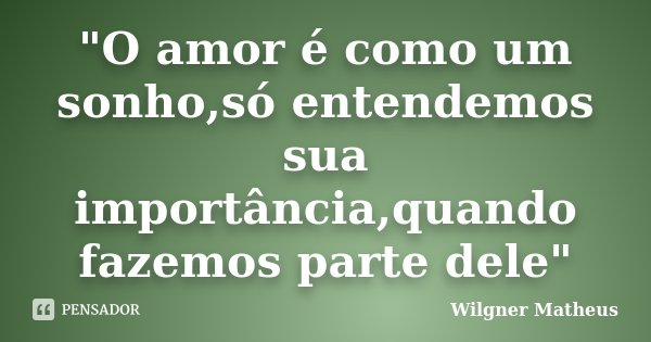 """""""O amor é como um sonho,só entendemos sua importância,quando fazemos parte dele""""... Frase de Wilgner Matheus."""