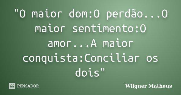 """""""O maior dom:O perdão...O maior sentimento:O amor...A maior conquista:Conciliar os dois""""... Frase de Wilgner Matheus."""