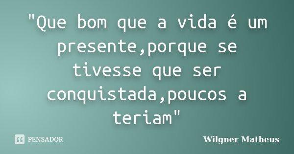 """""""Que bom que a vida é um presente,porque se tivesse que ser conquistada,poucos a teriam""""... Frase de Wilgner Matheus."""