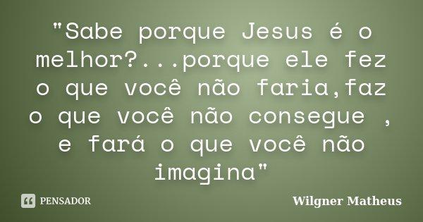 """""""Sabe porque Jesus é o melhor?...porque ele fez o que você não faria,faz o que você não consegue , e fará o que você não imagina""""... Frase de Wilgner Matheus."""