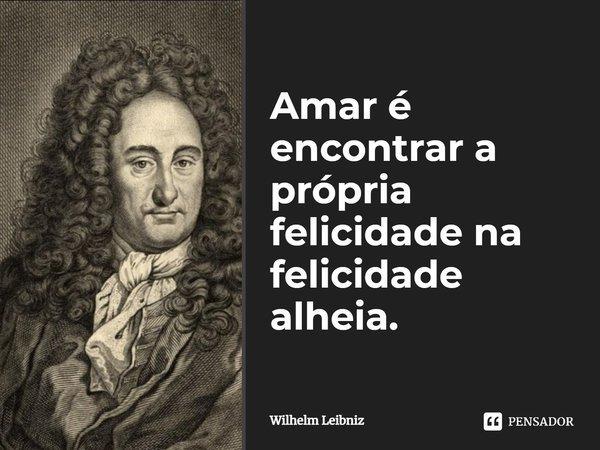Amar, é encontrar a própria felicidade na felicidade alheia.... Frase de Wilhelm Leibniz.