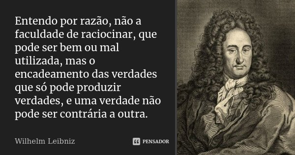 Entendo por razão, não a faculdade de raciocinar, que pode ser bem ou mal utilizada, mas o encadeamento das verdades que só pode produzir verdades, e uma verdad... Frase de Wilhelm Leibniz.