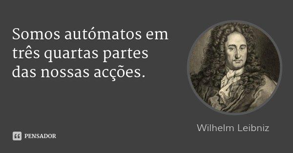 Somos autómatos em três quartas partes das nossas acções.... Frase de Wilhelm Leibniz.