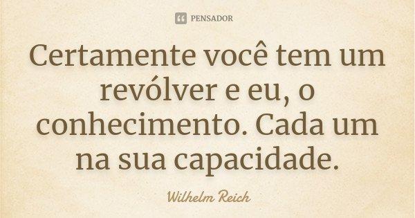 Certamente você tem um revólver e eu, o conhecimento. Cada um na sua capacidade.... Frase de Wilhelm Reich.