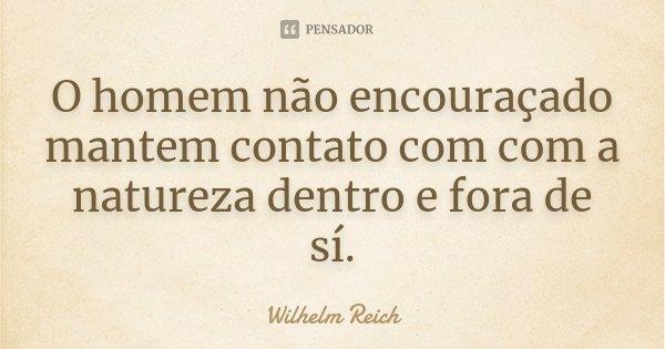 O homem não encouraçado mantem contato com com a natureza dentro e fora de sí.... Frase de Wilhelm Reich.