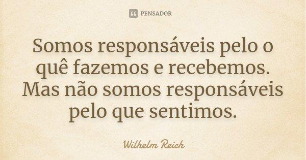 Somos responsáveis pelo o quê fazemos e recebemos. Mas não somos responsáveis pelo que sentimos.... Frase de Wilhelm Reich.