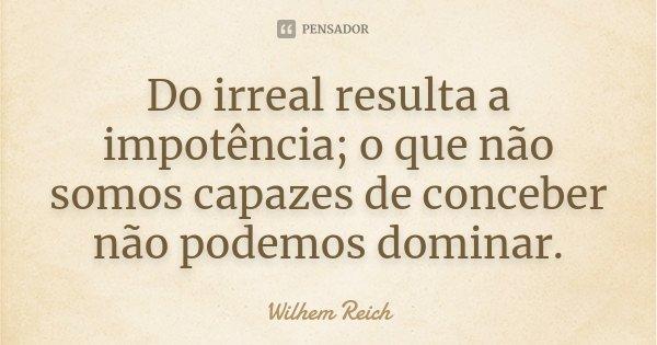 Do irreal resulta a impotência; o que não somos capazes de conceber não podemos dominar.... Frase de Wilhem Reich.