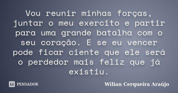 Vou reunir minhas forças, juntar o meu exercito e partir para uma grande batalha com o seu coração. E se eu vencer pode ficar ciente que ele será o perdedor mai... Frase de Wilian Cerqueira Araújo.