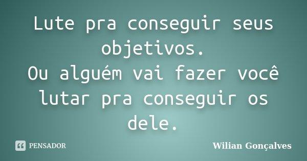 Lute pra conseguir seus objetivos. Ou alguém vai fazer você lutar pra conseguir os dele.... Frase de Wilian Gonçalves.