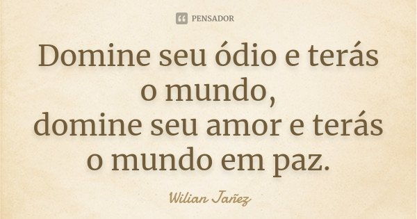 Domine seu ódio e terás o mundo, domine seu amor e terás o mundo em paz.... Frase de Wilian Jañez.