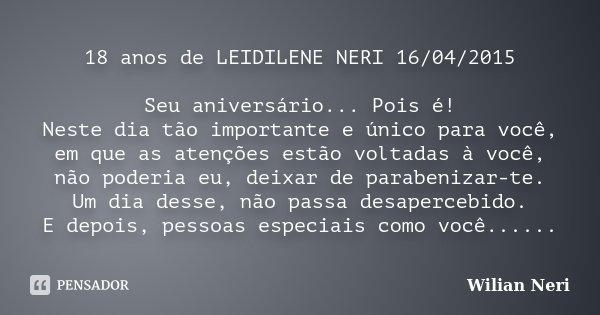 18 anos de LEIDILENE NERI 16/04/2015 Seu aniversário... Pois é! Neste dia tão importante e único para você, em que as atenções estão voltadas à você, não poderi... Frase de Wilian Neri.