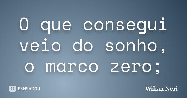 O que consegui veio do sonho, o marco zero;... Frase de Wilian Neri.