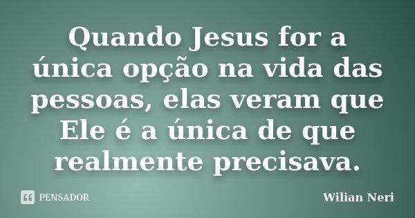 Quando Jesus for a única opção na vida das pessoas, elas veram que Ele é a única de que realmente precisava.... Frase de Wilian Neri.