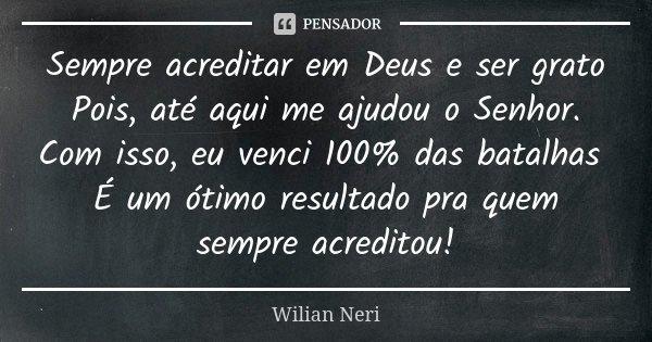 Sempre acreditar em Deus e ser grato Pois, até aqui me ajudou o Senhor. Com isso, eu venci 100% das batalhas É um ótimo resultado pra quem sempre acreditou!... Frase de Wilian Neri.