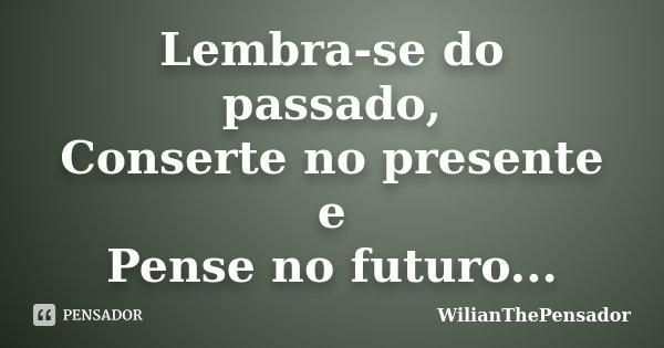 Lembra-se do passado, Conserte no presente e Pense no futuro...... Frase de WilianThePensador.