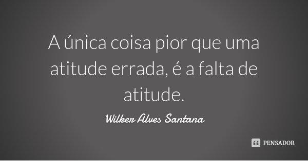 A única coisa pior que uma atitude errada, é a falta de atitude.... Frase de Wilker Alves Santana.