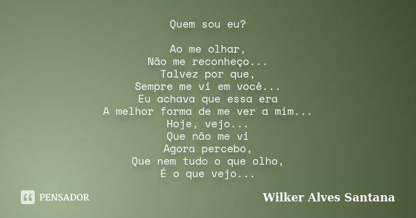 Quem sou eu? Ao me olhar, Não me reconheço... Talvez por que, Sempre me vi em você... Eu achava que essa era A melhor forma de me ver a mim... Hoje, vejo... Que... Frase de Wilker Alves Santana.