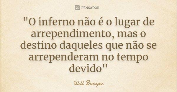 """""""O inferno não é o lugar de arrependimento, mas o destino daqueles que não se arrependeram no tempo devido""""... Frase de Will Borges."""