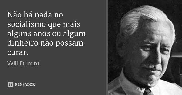 Não há nada no socialismo que mais alguns anos ou algum dinheiro não possam curar.... Frase de Will Durant.
