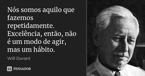 Nós somos aquilo que fazemos repetidamente. Excelência, então, não é um modo de agir, mas um hábito.... Frase de Will Durant.