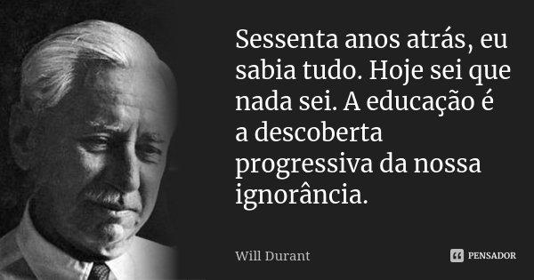 Sessenta anos atrás, eu sabia tudo. Hoje sei que nada sei. A educação é a descoberta progressiva da nossa ignorância.... Frase de Will Durant.