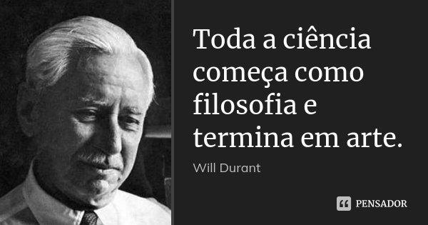 Toda a ciência começa como filosofia e termina em arte.... Frase de Will Durant.