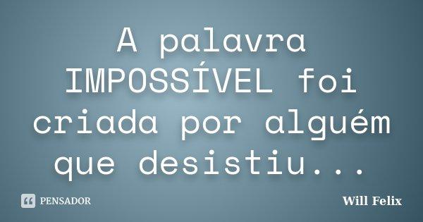 A palavra IMPOSSÍVEL foi criada por alguém que desistiu...... Frase de Will Felix.