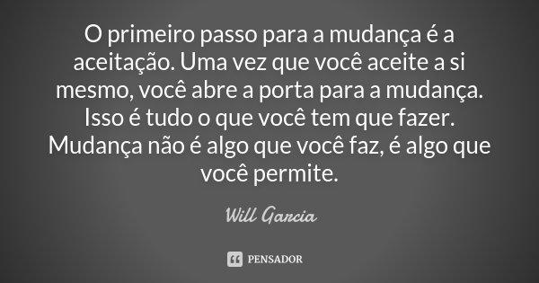 O Primeiro Passo Para A Mudança é A Will Garcia