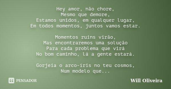Hey amor, não chore, Mesmo que demore, Estamos unidos, em qualquer lugar, Em todos momentos, juntos vamos estar. Momentos ruins virão, Mas encontraremos uma sol... Frase de Will Oliveira.