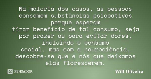 Na maioria dos casos, as pessoas consomem substâncias psicoativas porque esperam tirar benefício de tal consumo, seja por prazer ou para evitar dores, incluindo... Frase de Will Oliveira.