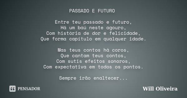 PASSADO E FUTURO Entre teu passado e futuro, Há um baú neste agouro, Com história de dor e felicidade, Que forma capítulo em qualquer idade. Mas teus contos há ... Frase de Will Oliveira.