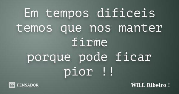 Em tempos dificeis temos que nos manter firme porque pode ficar pior !!... Frase de WiLL Ribeiro !.