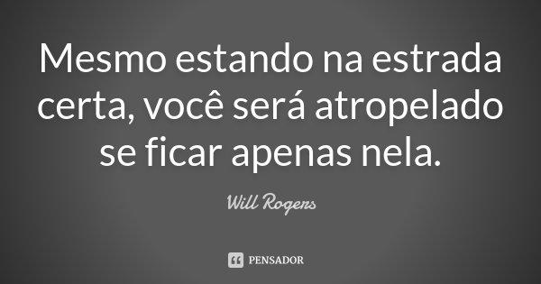 Mesmo estando na estrada certa, você será atropelado se ficar apenas nela.... Frase de Will Rogers.