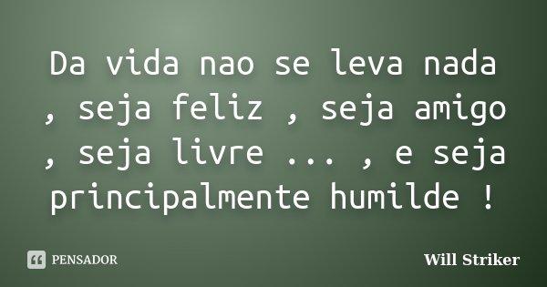 Da vida nao se leva nada , seja feliz , seja amigo , seja livre ... , e seja principalmente humilde !... Frase de Will Striker.