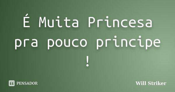 É Muita Princesa pra pouco principe !... Frase de Will Striker.
