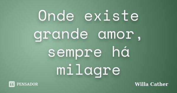 Onde existe grande amor, sempre há milagre... Frase de Willa Cather.