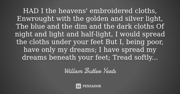 HAD I the heavens' embroidered cloths, Enwrought with the golden and silver light, The blue and the dim and the dark cloths Of night and light and half-light, I... Frase de Willam Butler Yeats.