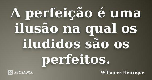 A perfeição é uma ilusão na qual os iludidos são os perfeitos.... Frase de Willames Henrique.