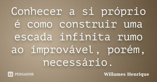 Conhecer a si próprio é como construir uma escada infinita rumo ao improvável, porém, necessário.... Frase de Willames Henrique.