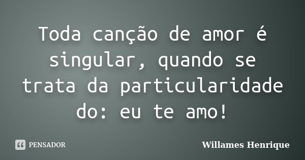 Toda canção de amor é singular, quando se trata da particularidade do: eu te amo!... Frase de Willames Henrique.