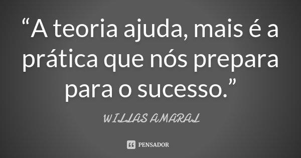 """""""A teoria ajuda, mais é a prática que nós prepara para o sucesso.""""... Frase de WILLAS AMARAL."""
