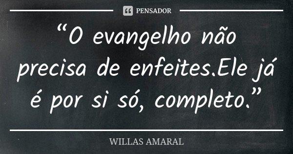 """""""O evangelho não precisa de enfeites.Ele já é por si só, completo.""""... Frase de WILLAS AMARAL."""
