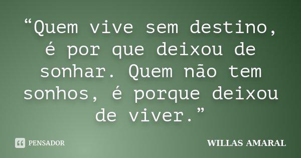 """""""Quem vive sem destino, é por que deixou de sonhar. Quem não tem sonhos, é porque deixou de viver.""""... Frase de WILLAS AMARAL."""