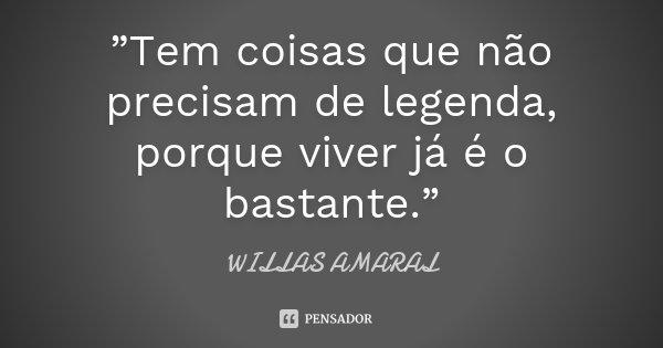 """""""Tem coisas que não precisam de legenda, porque viver já é o bastante.""""... Frase de WILLAS AMARAL."""