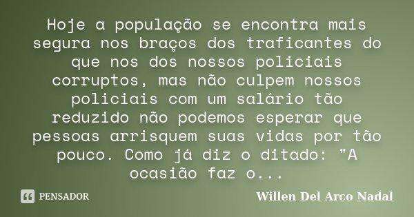 Hoje a população se encontra mais segura nos braços dos traficantes do que nos dos nossos policiais corruptos, mas não culpem nossos policiais com um salário tã... Frase de Willen Del Arco Nadal.