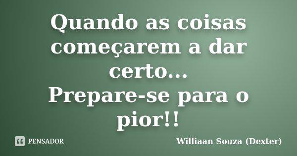 Quando as coisas começarem a dar certo... Prepare-se para o pior!!... Frase de Williaan Souza (Dexter).