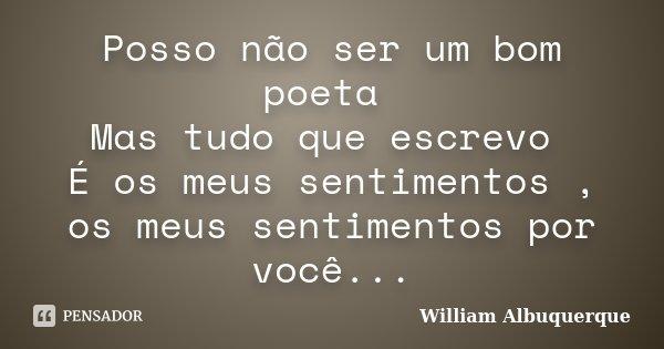 Posso não ser um bom poeta Mas tudo que escrevo É os meus sentimentos , os meus sentimentos por você...... Frase de William Albuquerque.