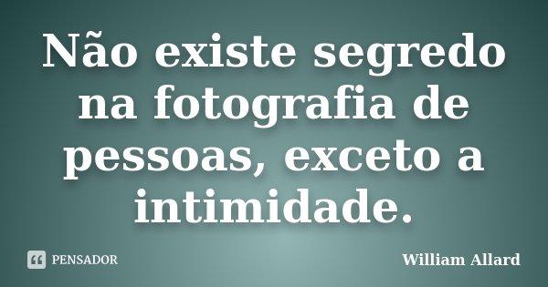 Não existe segredo na fotografia de pessoas, exceto a intimidade.... Frase de William Allard.